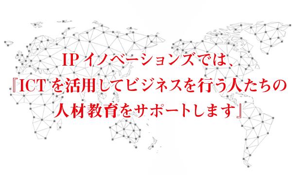 IPイノベーションズでは、「ICT」を活用してビジネスを行う人たちの人材教育をサポートします